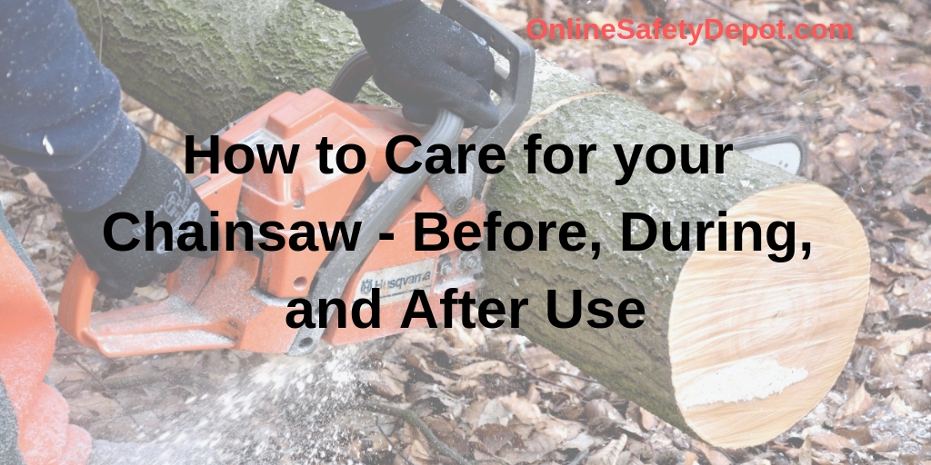 How to Care for your Chainsaw - Before, During, and After Use