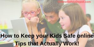 How to Keep your Kids Safe online – Tips that Actually Work